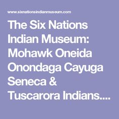 The Six Nations Indian Museum: Mohawk Oneida Onondaga Cayuga Seneca & Tuscarora Indians. Artifacts emphasis on the culture of the Six Nations of the Iroquois Confederacy