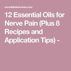 12 Essential Oils for Nerve Pain (Plus 8 Recipes and Application Tips) -