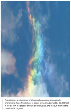 Fire rainbows are the rarest of all naturally occurring atmospheric phenomena. For a fire rainbow to occur, cirrus clouds must be 20,000 feet in the air with the precise amount of ice crystals, and then the Sun must hit the clouds at 58 degrees. *Stardust*