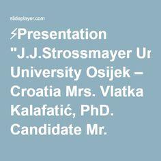 "⚡Presentation ""J.J.Strossmayer University Osijek – Croatia Mrs. Vlatka Kalafatić, PhD. Candidate Mr. Zlatko Kramarić, PhD. The Effects of the Candidation of the City."""