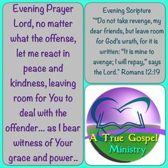 Evening Prayer Lord, no matter what the offense, let me react in peace and kindness, leaving room for You to deal with the offender... as I bear witness of Your grace and power.. #eveningscripture #eveningprayer #atruegospelministry #scripturequote #biblequote #quote #seekgod #godsword #godislove #gospel #jesus #jesussaves #teamjesus #LHBK #youthministry #preach #testify #pray #rollin4Christ