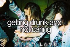 Getting drunk and not caring.