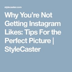 Why You're Not Getting Instagram Likes: Tips For the Perfect Picture | StyleCaster