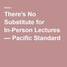 There's No Substitute for In-Person Lectures — Pacific Standard