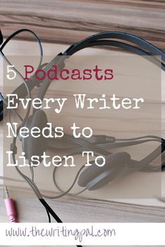 5 Podcasts Every Writer Needs to Listen To www.thewritingpal.com
