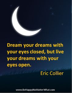 Dream your dreams with your eyes closed, but life your dreams with your eyes open. Eric Collier  If you would like these delivered, one each day, to your inbox, sign up at: https://es175.infusionsoft.com/app/form/6f9be083172272fcfad54372671f9f67