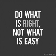 Words to always, always ALWAYS remember! Do what is right, not what is Easy. #Right #Quotes #Words #Sayings #Life #Inspiration
