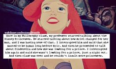 "This was my confession: ""Once in my Philosophy class, my professor started talking about the Disney Princesses. He started talking about how Ariel changed for her man, and I was having none of that. I interrupted him and said that she wanted to be human long before Eric. And then he proceeded to talk about Cinderella and how she was looking for a prince. I interrupted him again and said she wasn't looking for a prince, just a night out. And then class was over and he couldn't insult more princes"