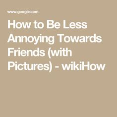 How to Be Less Annoying Towards Friends (with Pictures) - wikiHow
