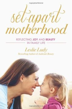 Set-Apart Motherhood: Reflecting Joy and Beauty in Family Life by Leslie Ludy ... currently reading and loving it!