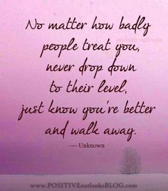"I disagree with ""know you're better"", it should be "" follow your principles, or your heart"". Never feel ""better than"", understand they are having a problem, and it's about them, not you, have compassion & maybe you could actually help them feel better. It's not about ""feeling better than""."