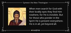 When men search for God with their bodily eyes they find Him nowhere, for He is invisible. But for those who ponder in the Spirit He is present everywhere. He is in all, yet beyond all. - Symeon the New Theologian