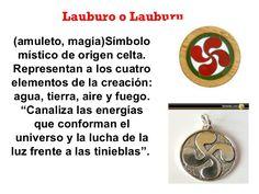Lauburo o Lauburu (amuleto, magia)Símbolo místico de origen celta. Representan a los cuatro elementos de la creación: agua...