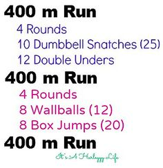 400 m Run 4 Rounds 10 Dumbbell Snatches (25lb) 12 Double Unders 400 m Run 4 Rounds 8 Wallballs (12) 8 Box Jumps (20) 400 m Run