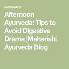 Afternoon Ayurveda: Tips to Avoid Digestive Drama  Maharishi Ayurveda Blog