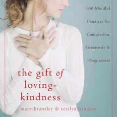 The Gift of Loving-Kindness: 100 Mindful Practices for Compassion, Generosity & Forgiveness