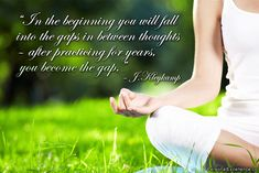"""In the beginning you will fall into the gaps in between thoughts – after practicing for years, you become the gap."" ~ J.Kleykamp #inspirational #quotes #peace #reflection"
