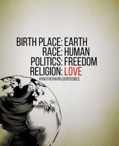 BIRTH PLACE : EARTH..... RACE: HUMAN... POLITICS: FREEDOM.. RELIGION: LOVE... WE ARE THE WORLD, LET'S MAKE IT SAFER TO ENJOY GODS GIFT BEFORE IT'S TOO LATE!!! Quote by Gerard the Gman in NJ....
