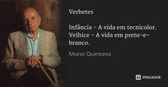 Verbetes Infância - A vida em tecnicolor. Velhice - A vida em preto-e-branco.... Frase de Mario Quintana.