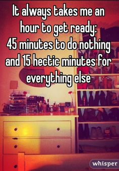 """""""It always takes me an hour to get ready: 45 minutes to do nothing and 15 hectic minutes for everything else"""""""