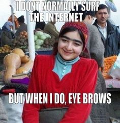 I don't normally surf the internet, but when I do eye brows