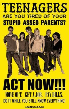 Teenagers:  Are you tired of your stupid-assed parents?  AACT NOW!!!  MOVE OUT.  GET A JOB.  PAY BILLS.  DO IT WHILE YOU STILL KNOW EVERYTHING!                                     (Posted to my page 9/6/16.)