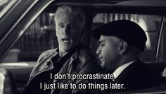 I don't procrastinate. I just like to do things later.