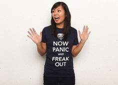 """""""Now Panic and Freak Out"""" - Threadless.com - Best t-shirts in the world.    Another good one :)"""