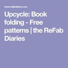 Upcycle: Book folding - Free patterns | the ReFab Diaries