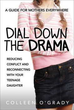 Dial Down the Drama: Reducing Conflict and Reconnecting with Your Teenage Daughter — A Guide for Mothers Everywhere