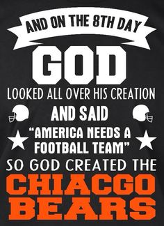 """AND ON THE 8TH DAY GOD LOOKED ALL OVER HIS CREATION AND SAID """"AMERICA NEEDS A FOOTBALL TEAM"""" SO GOD CREATED THE CHICAGO BEARS"""