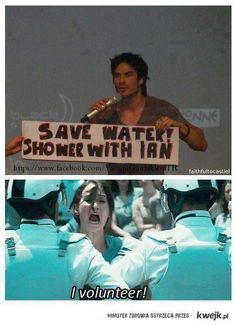 ''Save water! Shower with Ian'' I volunteer! Heck ya! lol Ian Somerholder