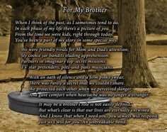 For My Brother - This print speaks of the enduring bond between you and your brother. From cookie jar conspiracies to dealing with the ups and downs of life, you and your brother are united by an unspoken trust and an undying loyalty. For only $9.99, this poetry art is a perfect gift for a brother's birthday, Christmas, or special occasion.