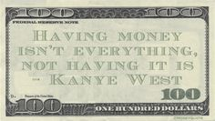 Kanye West Money Quote saying whether you have cash or not, it's everything, maybe or is it? Well having is not having, so there's that Zen aspect to it