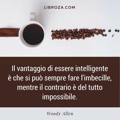 Il vantaggio di essere intelligente e che si può sempre fare l'imbecille, mentre il contrario è del tutto impossibile. Woody Allen - Libroza.com