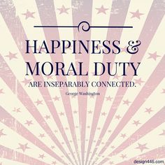 """""""Happiness and moral duty are inseparably connected."""" – George Washington"""