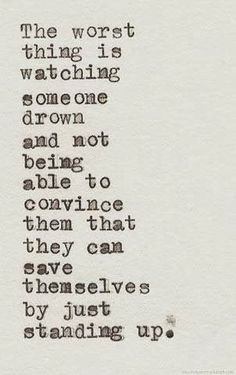 Image result for The hardest thing in the world to do is watch someone drown who could save them self if they would just stand up