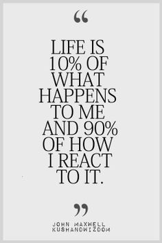Our reactions are powerful, but we can choose to react either positively or negatively ....sure, bad things happen and we have the right to be angry at times, but, how long we stew over those problems and negativity impacts our lives in tremendous ways. Let's make the effort to move on quickly and keep a positive mindset!