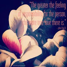 The greater the feeling of responsibility for the person, the more true love it is. ~John Paul II #quotes