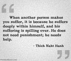 When another person makes you suffer, it is because he suffers deeply within himself, and his suffering is spilling over. He does not need punishment; he needs help.