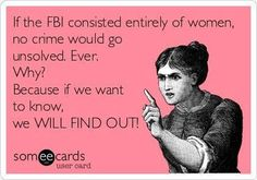 This is funny but pretty accurate. If we want to know there is nothing that will stop us from finding it out.....