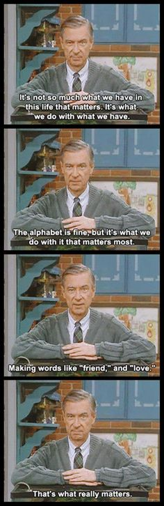 Mr Rogers was my idol Great Quotes, Quotes To Live By, Me Quotes, Inspirational Quotes, Uplifting Quotes, Wisdom Quotes, Motivational, Funny Quotes, The Words