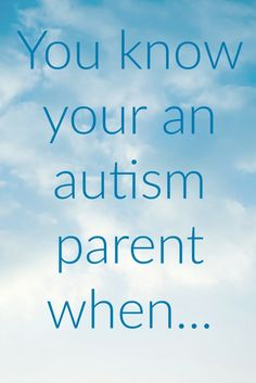 You know you're and autism parent when...