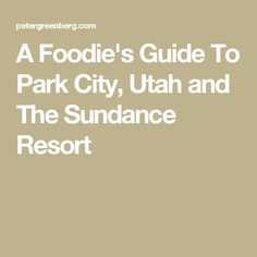 A Foodie's Guide To Park City, Utah and The Sundance Resort