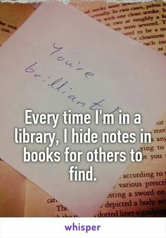 A VERY COOL THING TO DO!!!! I'm going to start doing this every week in two Libraries near Me. I will put in 10 different books per library once a week & then recheck the books to see if the notes are gone.  . . .of course I will put them in all the books I check out.