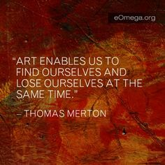 Why Art? Art enables us to find ourselves and lose ourselves at the same time ~ Thomas Merton
