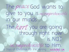 The peace God wants to give you is incomprehensible in our minds...the hurt you are going through right now is not incomprehensible to Him.