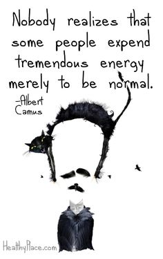 Quote on mental health stigma: Nobody realizes that some people expend tremendous energy merely to be normal. www.HealthyPlace.com