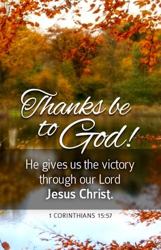 """Thanks be to God! He gives us the victory through our Lord Jesus Christ."" 1 Corinthians 15:57"