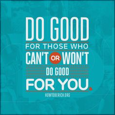 "Be Rich • http://howtoberich.org • ""Do good for those who can't or won't do good for you."" — Andy Stanley"